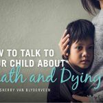 How to Talk to Your Child about Death and Dying