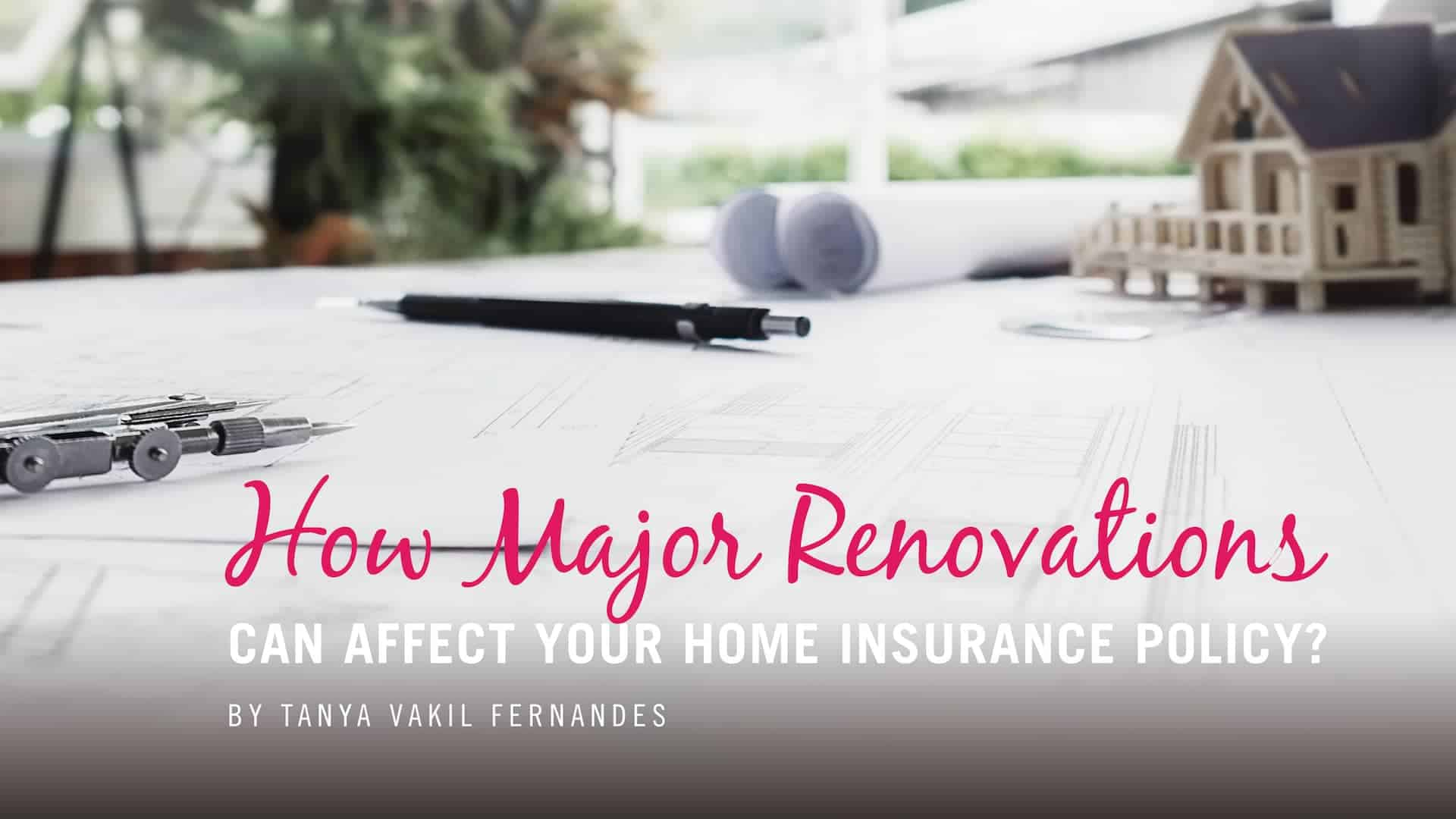 How Major Renovations CAN AFFECT YOUR HOME INSURANCE POLICY?